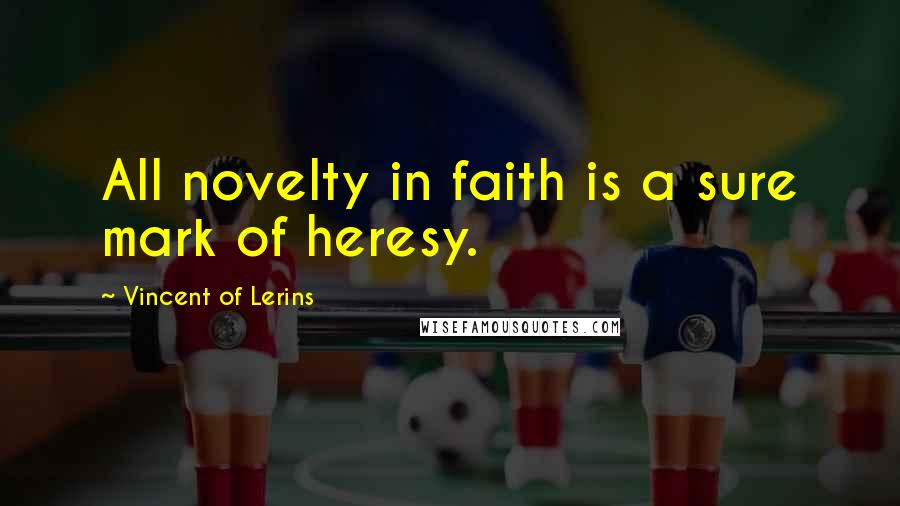 Vincent Of Lerins quotes: All novelty in faith is a sure mark of heresy.