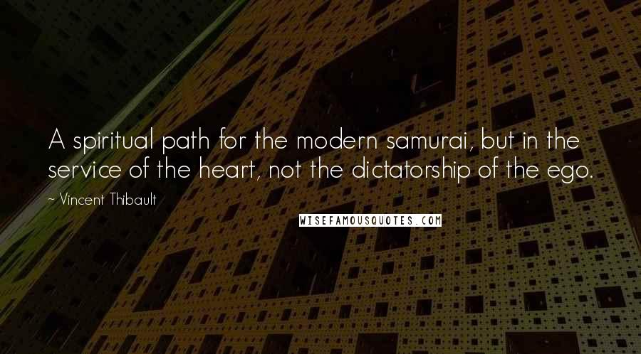 Vincent Thibault quotes: A spiritual path for the modern samurai, but in the service of the heart, not the dictatorship of the ego.