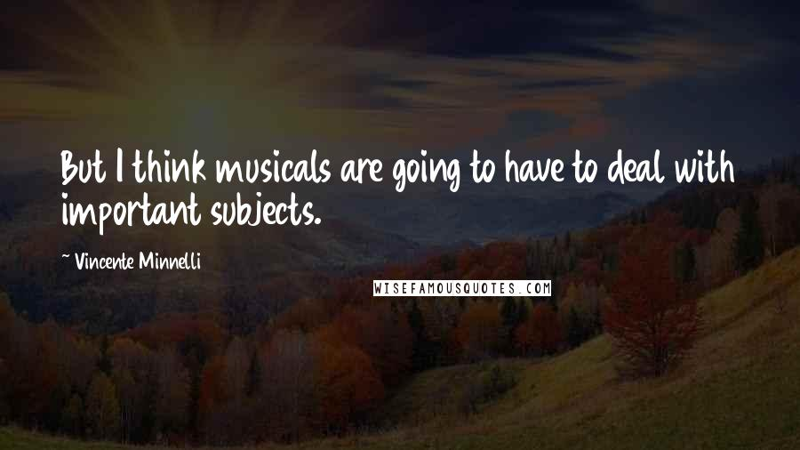 Vincente Minnelli quotes: But I think musicals are going to have to deal with important subjects.