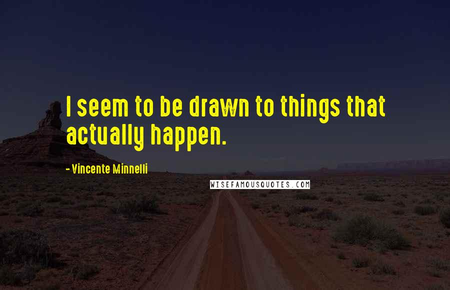 Vincente Minnelli quotes: I seem to be drawn to things that actually happen.