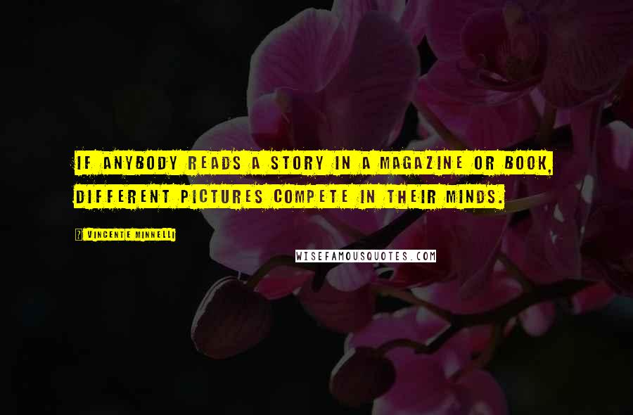 Vincente Minnelli quotes: If anybody reads a story in a magazine or book, different pictures compete in their minds.
