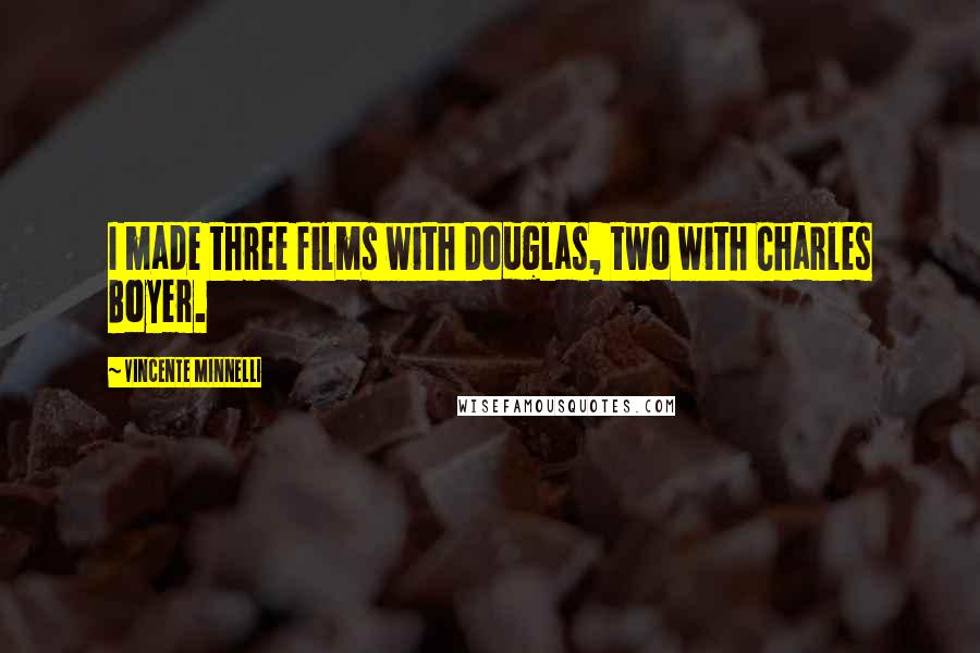 Vincente Minnelli quotes: I made three films with Douglas, two with Charles Boyer.