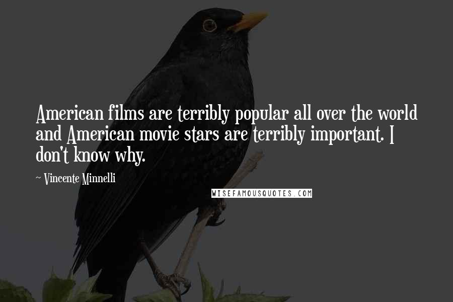 Vincente Minnelli quotes: American films are terribly popular all over the world and American movie stars are terribly important. I don't know why.