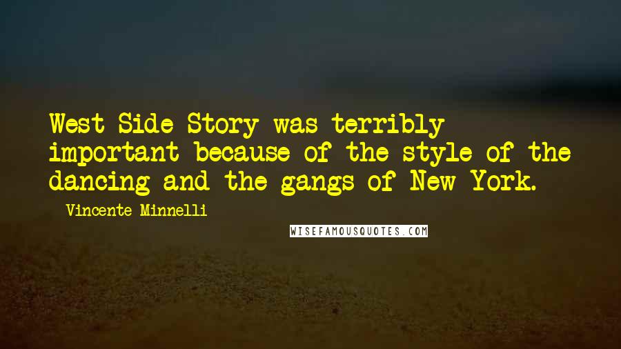 Vincente Minnelli quotes: West Side Story was terribly important because of the style of the dancing and the gangs of New York.