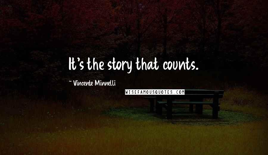 Vincente Minnelli quotes: It's the story that counts.