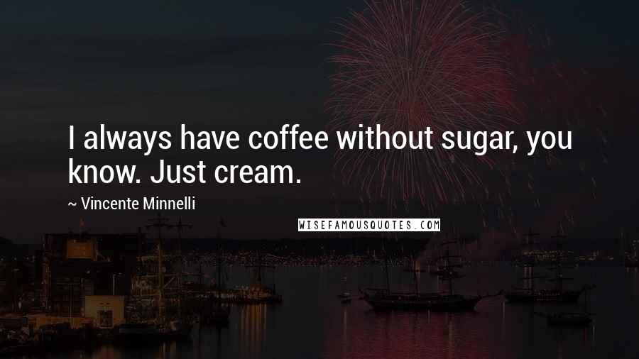 Vincente Minnelli quotes: I always have coffee without sugar, you know. Just cream.