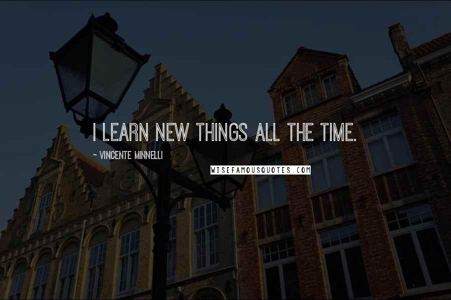 Vincente Minnelli quotes: I learn new things all the time.
