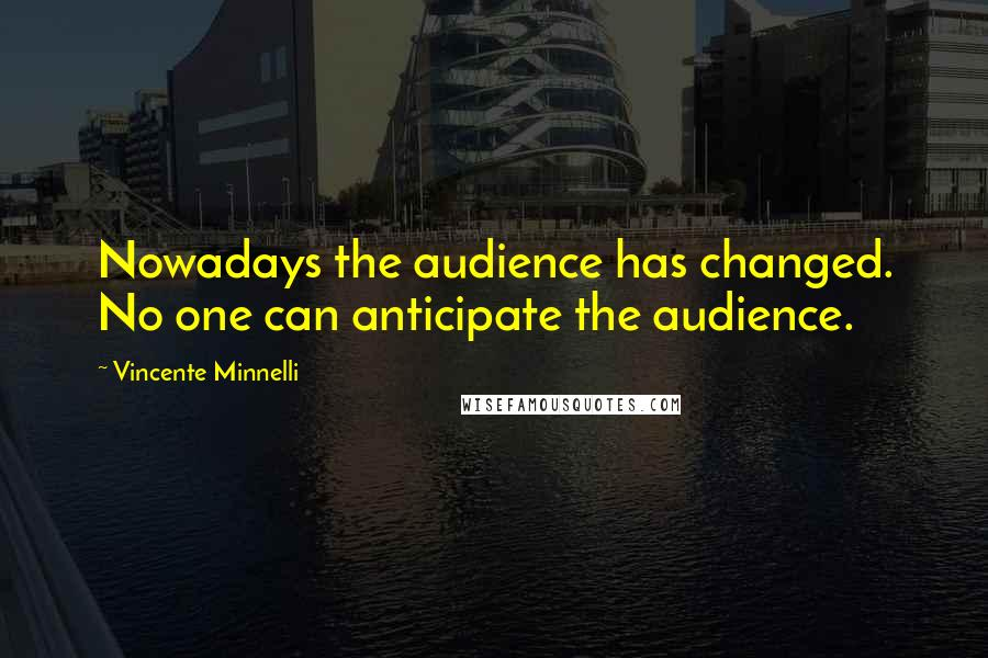 Vincente Minnelli quotes: Nowadays the audience has changed. No one can anticipate the audience.