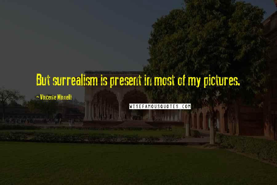 Vincente Minnelli quotes: But surrealism is present in most of my pictures.