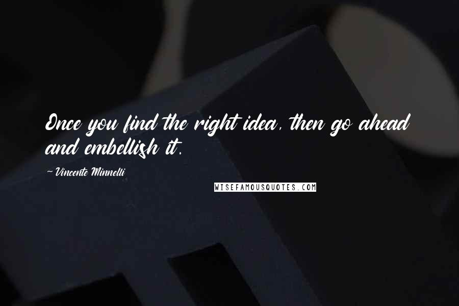 Vincente Minnelli quotes: Once you find the right idea, then go ahead and embellish it.