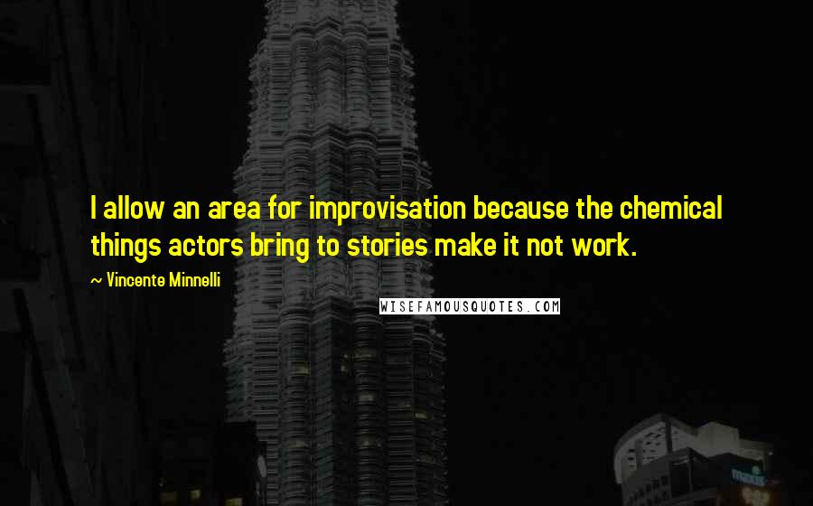 Vincente Minnelli quotes: I allow an area for improvisation because the chemical things actors bring to stories make it not work.
