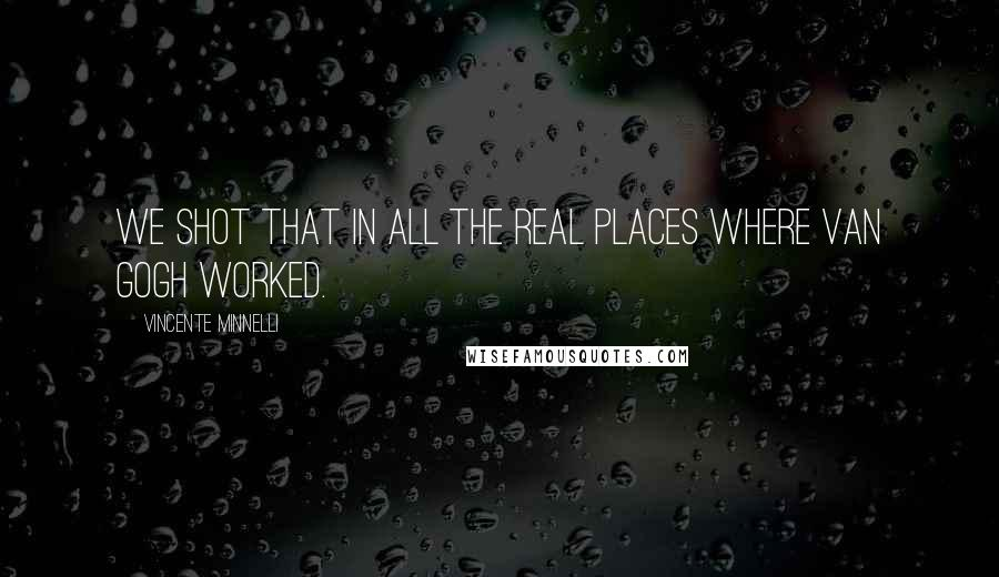 Vincente Minnelli quotes: We shot that in all the real places where Van Gogh worked.