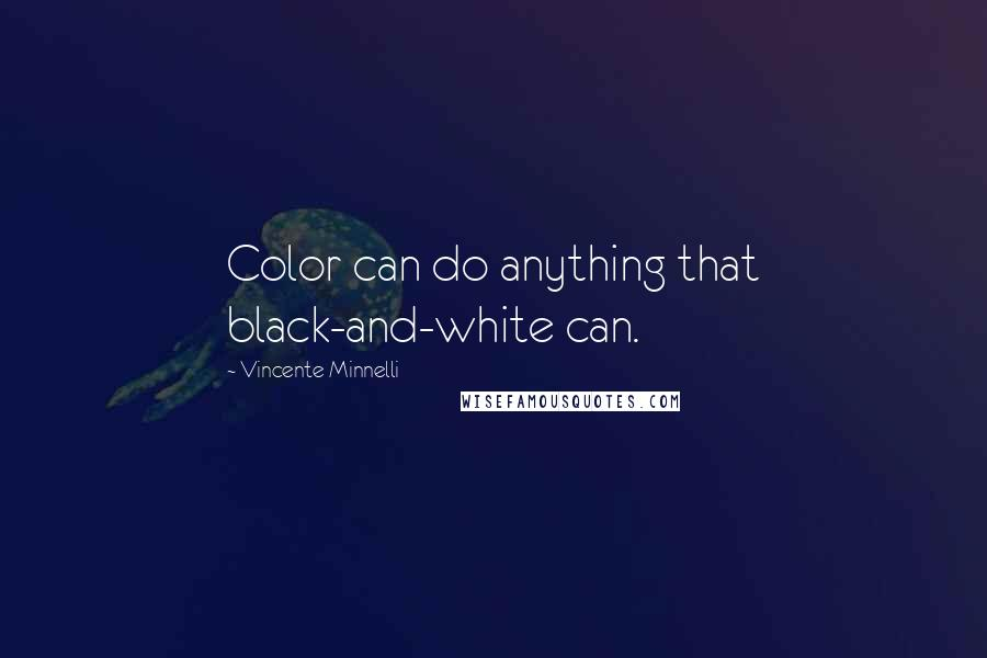 Vincente Minnelli quotes: Color can do anything that black-and-white can.