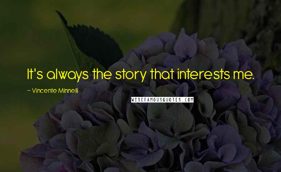 Vincente Minnelli quotes: It's always the story that interests me.