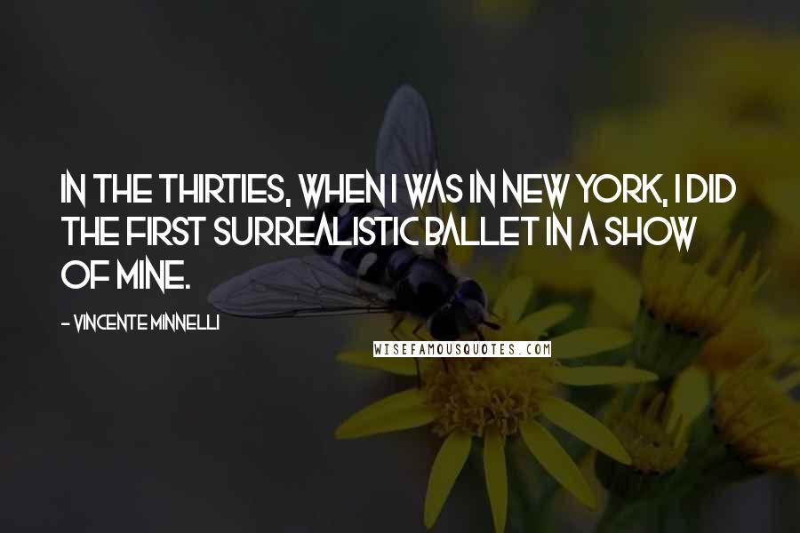 Vincente Minnelli quotes: In the Thirties, when I was in New York, I did the first surrealistic ballet in a show of mine.