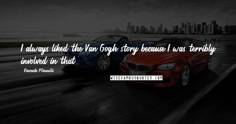 Vincente Minnelli quotes: I always liked the Van Gogh story because I was terribly involved in that.