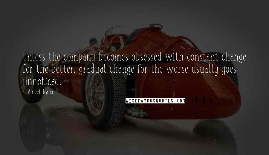 Vineet Nayar quotes: Unless the company becomes obsessed with constant change for the better, gradual change for the worse usually goes unnoticed.