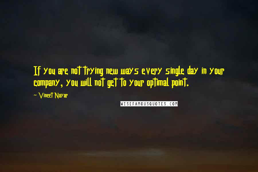 Vineet Nayar quotes: If you are not trying new ways every single day in your company, you will not get to your optimal point.