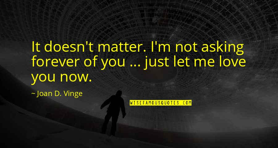 Vinge Quotes By Joan D. Vinge: It doesn't matter. I'm not asking forever of
