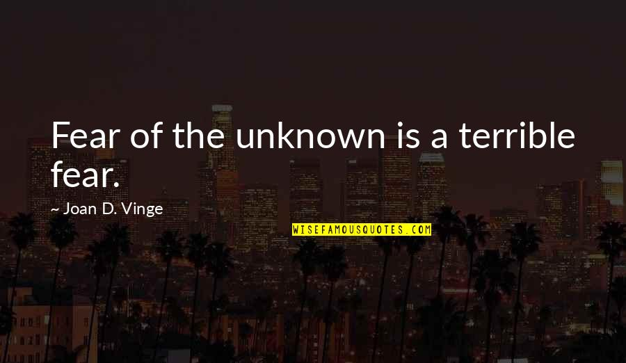 Vinge Quotes By Joan D. Vinge: Fear of the unknown is a terrible fear.