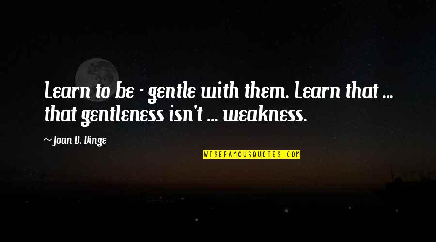 Vinge Quotes By Joan D. Vinge: Learn to be - gentle with them. Learn