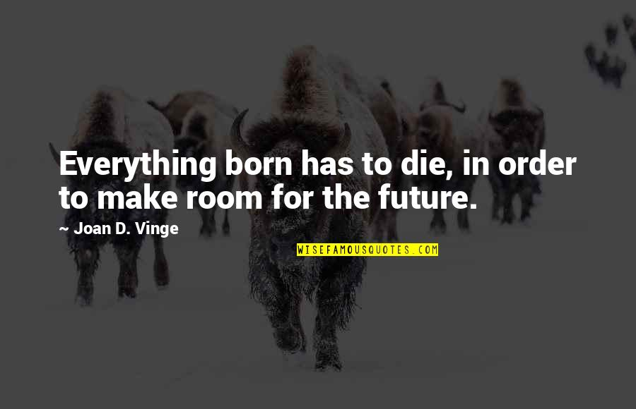 Vinge Quotes By Joan D. Vinge: Everything born has to die, in order to