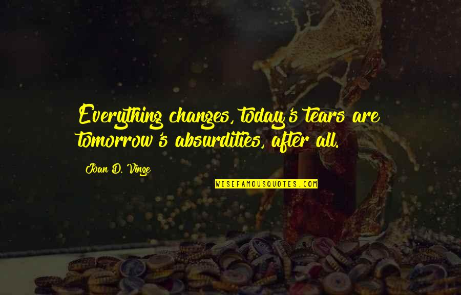 Vinge Quotes By Joan D. Vinge: Everything changes, today's tears are tomorrow's absurdities, after