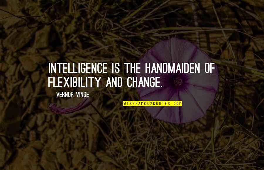 Vinge Quotes By Vernor Vinge: Intelligence is the handmaiden of flexibility and change.