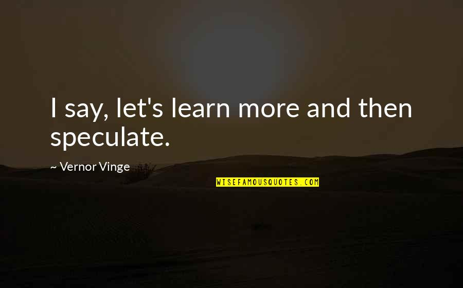 Vinge Quotes By Vernor Vinge: I say, let's learn more and then speculate.