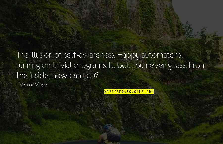 Vinge Quotes By Vernor Vinge: The illusion of self-awareness. Happy automatons, running on