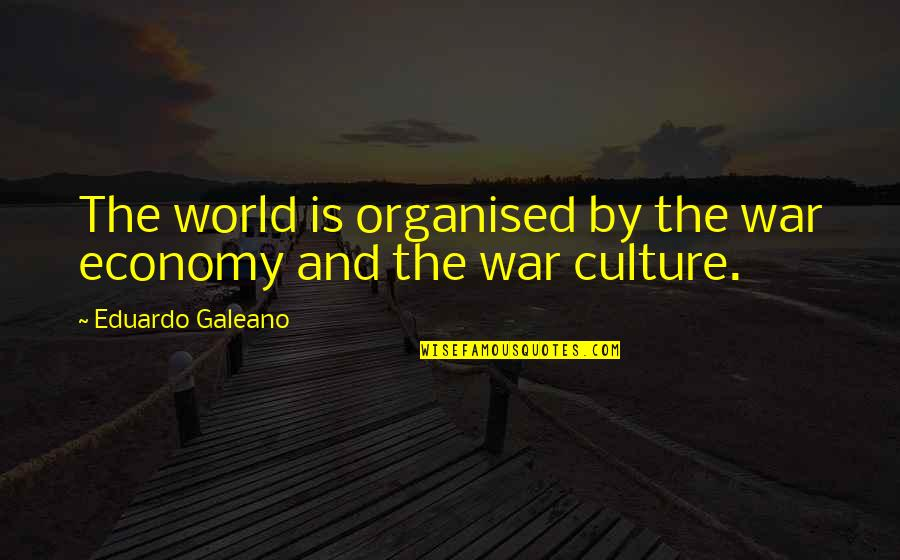 Vinicius De Moraes Love Quotes By Eduardo Galeano: The world is organised by the war economy