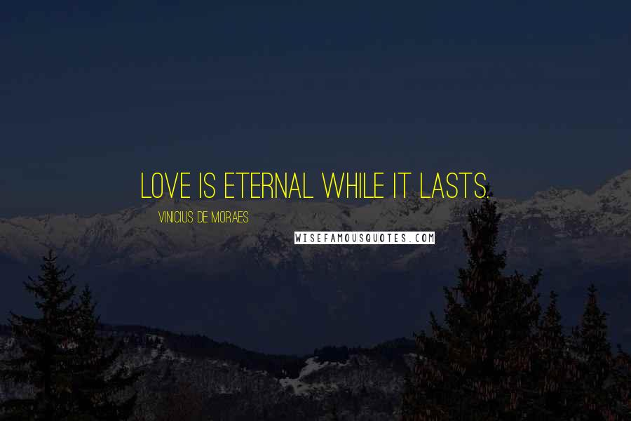 Vinicius De Moraes quotes: Love is eternal while it lasts.