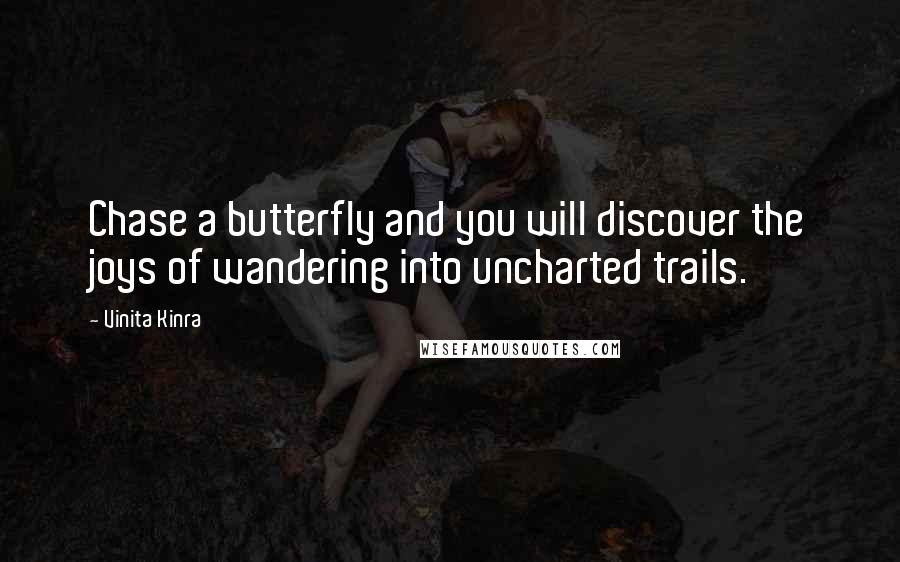 Vinita Kinra quotes: Chase a butterfly and you will discover the joys of wandering into uncharted trails.