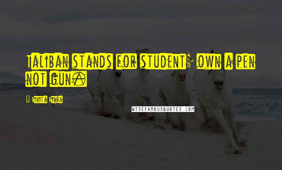 Vinita Kinra quotes: Taliban stands for student; own a pen not gun.