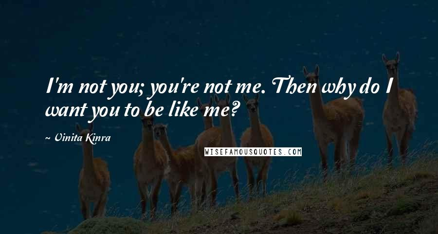 Vinita Kinra quotes: I'm not you; you're not me. Then why do I want you to be like me?