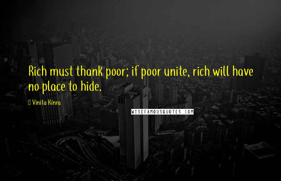 Vinita Kinra quotes: Rich must thank poor; if poor unite, rich will have no place to hide.