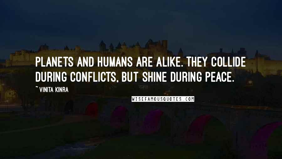 Vinita Kinra quotes: Planets and humans are alike. They collide during conflicts, but shine during peace.