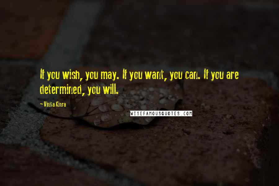 Vinita Kinra quotes: If you wish, you may. If you want, you can. If you are determined, you will.