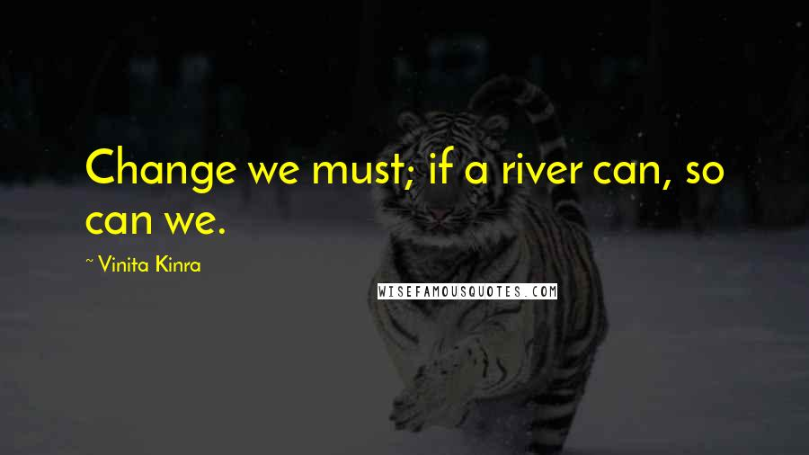 Vinita Kinra quotes: Change we must; if a river can, so can we.