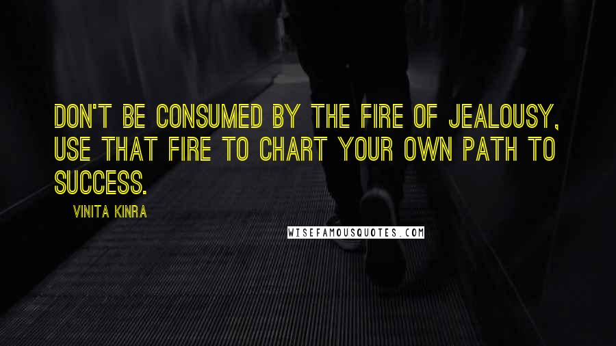 Vinita Kinra quotes: Don't be consumed by the fire of jealousy, use that fire to chart your own path to success.