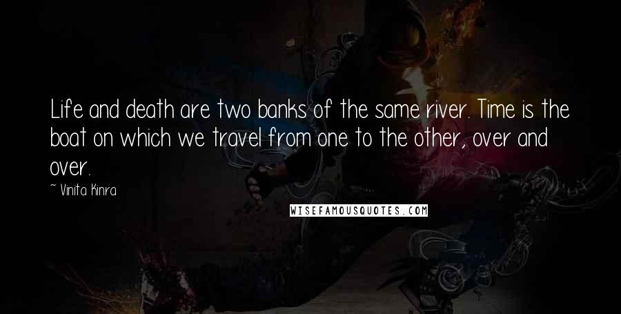 Vinita Kinra quotes: Life and death are two banks of the same river. Time is the boat on which we travel from one to the other, over and over.