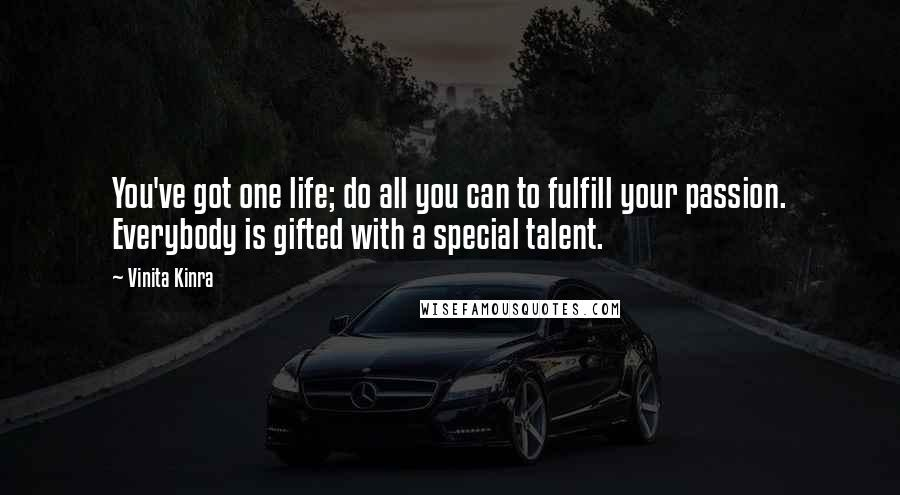 Vinita Kinra quotes: You've got one life; do all you can to fulfill your passion. Everybody is gifted with a special talent.