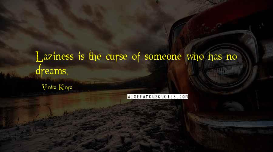 Vinita Kinra quotes: Laziness is the curse of someone who has no dreams.