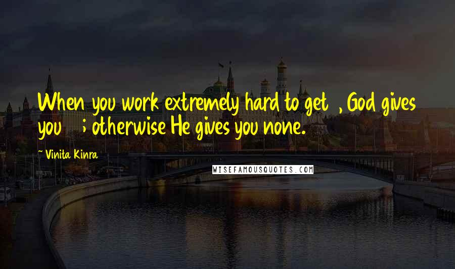 Vinita Kinra quotes: When you work extremely hard to get 1, God gives you 10; otherwise He gives you none.