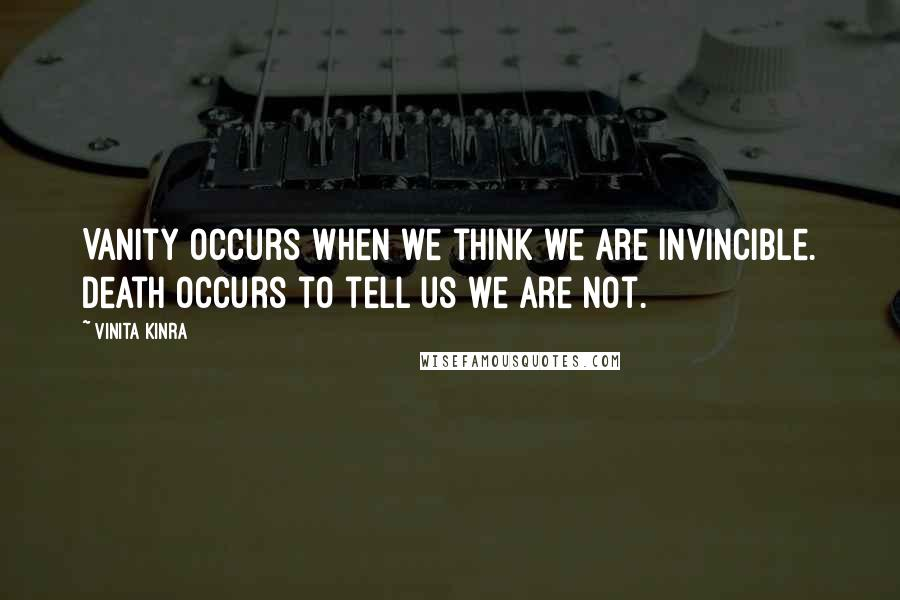 Vinita Kinra quotes: Vanity occurs when we think we are invincible. Death occurs to tell us we are not.