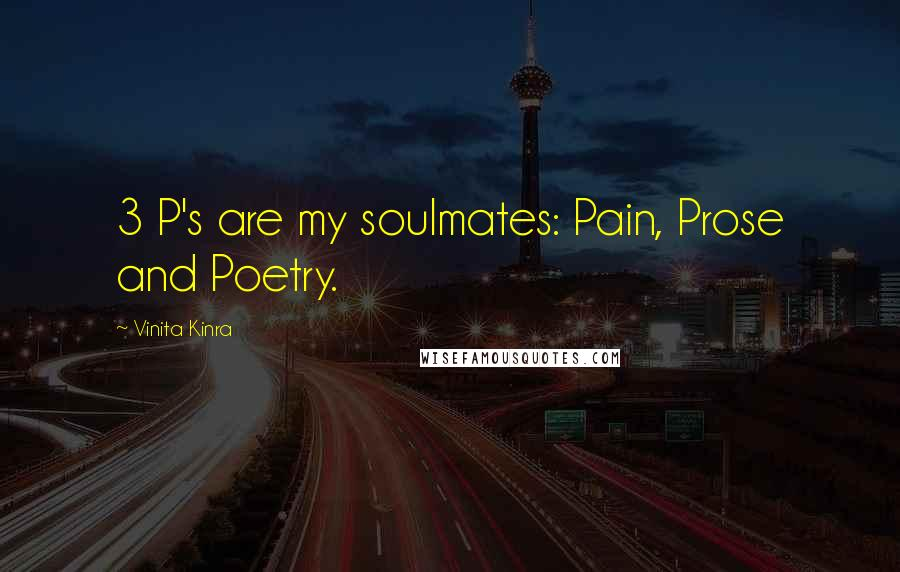 Vinita Kinra quotes: 3 P's are my soulmates: Pain, Prose and Poetry.