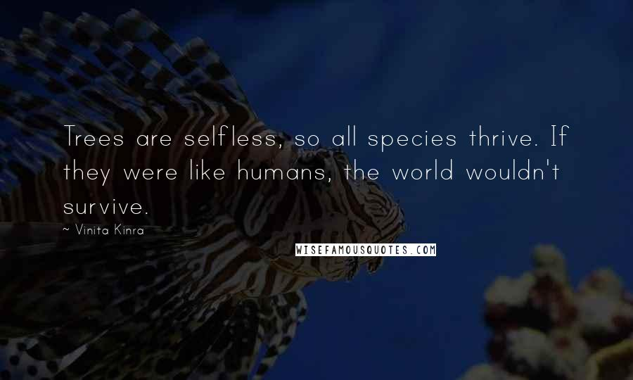 Vinita Kinra quotes: Trees are selfless, so all species thrive. If they were like humans, the world wouldn't survive.