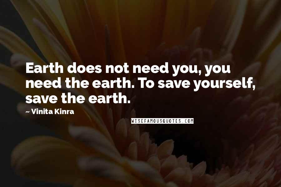 Vinita Kinra quotes: Earth does not need you, you need the earth. To save yourself, save the earth.