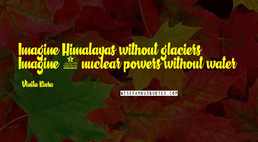Vinita Kinra quotes: Imagine Himalayas without glaciers. Imagine 3 nuclear powers without water.