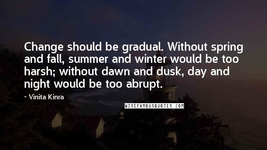 Vinita Kinra quotes: Change should be gradual. Without spring and fall, summer and winter would be too harsh; without dawn and dusk, day and night would be too abrupt.